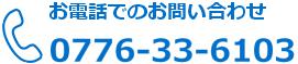 お電話でのお問い合わせ 0776-33-6103